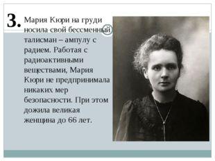 3. Мария Кюри на груди носила свой бессменный талисман – ампулу с радием. Раб