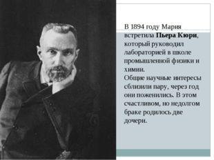 В 1894 году Мария встретилаПьера Кюри, который руководил лабораторией в школ