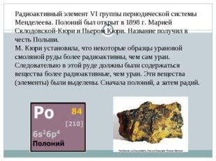 Радиоактивный элемент VI группы периодической системы Менделеева. Полоний был