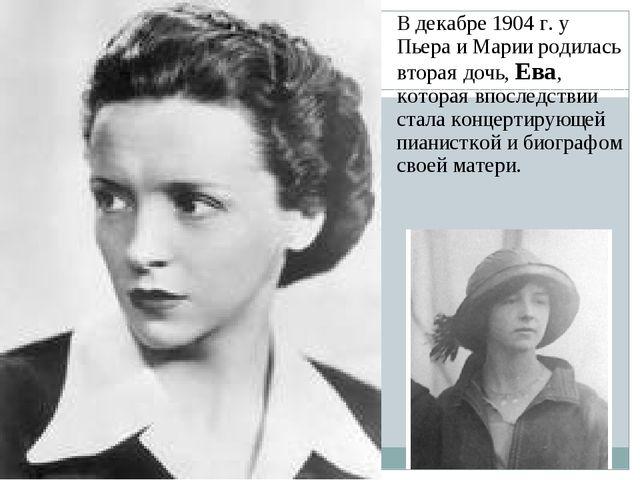 В декабре 1904 г. у Пьера и Марии родилась вторая дочь, Ева, которая впоследс...
