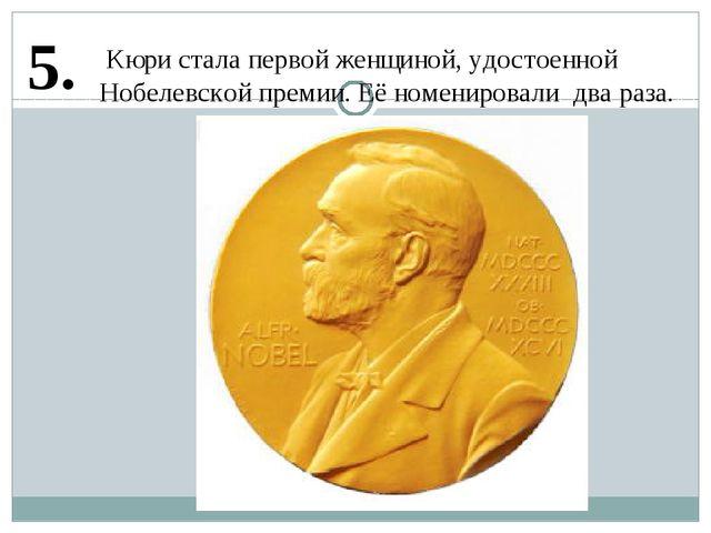 5. Кюри стала первой женщиной, удостоенной Нобелевской премии. Её номенировал...