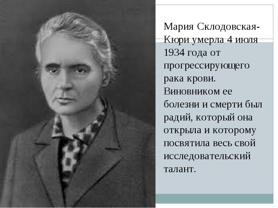 Мария Склодовская-Кюри умерла 4 июля 1934 года от прогрессирующего рака крови...