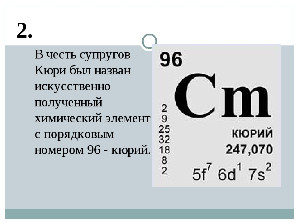 2. В честь супругов Кюри был назван искусственно полученный химический элемен...