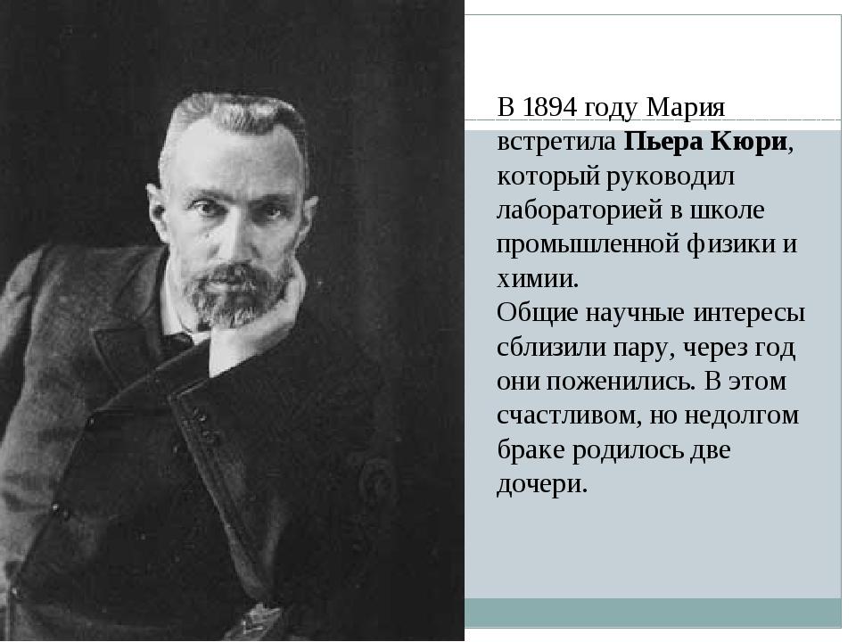 В 1894 году Мария встретилаПьера Кюри, который руководил лабораторией в школ...