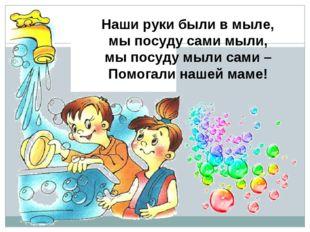 Наши руки были в мыле, мы посуду сами мыли, мы посуду мыли сами – Помогали на