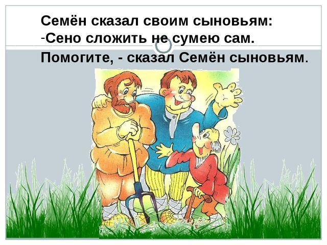 Семён сказал своим сыновьям: Сено сложить не сумею сам. Помогите, - сказал Се...