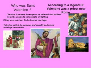Who was Saint Valentine ? According to a legend St. Valentine was a priest ne