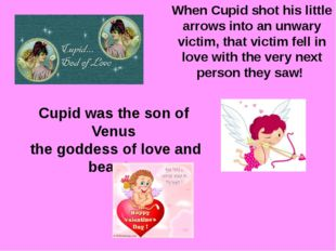 Cupid was the son of Venus the goddess of love and beauty. When Cupid shot hi