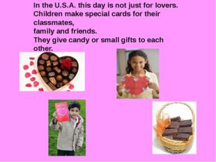 In the U.S.A. this day is not just for lovers. Children make special cards f