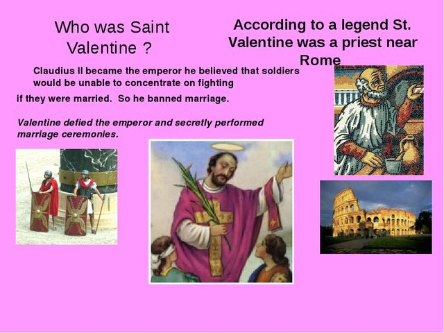 Who was Saint Valentine ? According to a legend St. Valentine was a priest ne...
