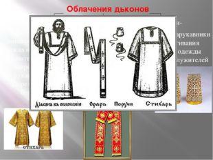 Облачения дьконов Стихарь- Орарь - Поручи- просторная длинная верхняя одежда