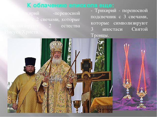 К облачению епископа еще: - Трикирий - переносной подсвечник с 3 свечами, кот...