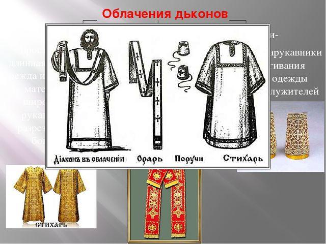 Облачения дьконов Стихарь- Орарь - Поручи- просторная длинная верхняя одежда...