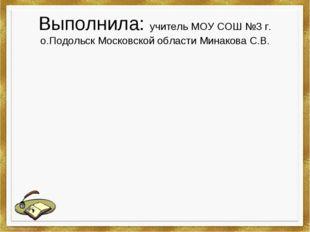 Выполнила: учитель МОУ СОШ №3 г. о.Подольск Московской области Минакова С.В.