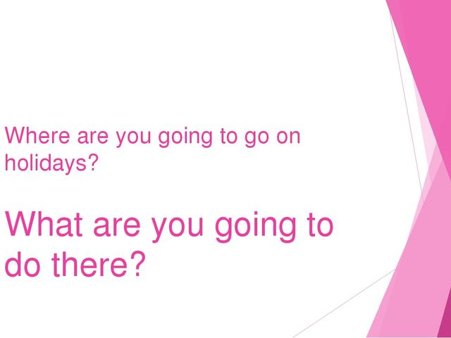 Where are you going to go on holidays? What are you going to do there?