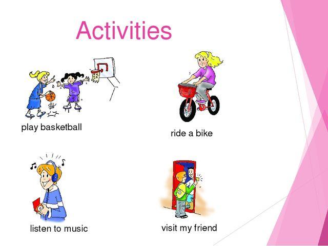 Activities play basketball ride a bike listen to music visit my friend