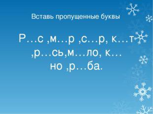 Вставь пропущенные буквы Р…с ,м…р ,с…р, к…т ,р…сь,м…ло, к…но ,р…ба.