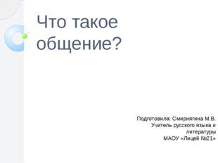 Что такое общение? Подготовила: Смирнягина М.В. Учитель русского языка и лите
