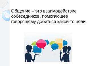 Общение – это взаимодействие собеседников, помогающее говорящему добиться ка