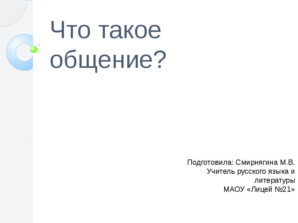 Что такое общение? Подготовила: Смирнягина М.В. Учитель русского языка и лите...