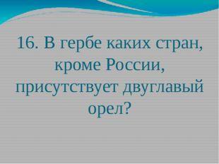 16. В гербе каких стран, кроме России, присутствует двуглавый орел?