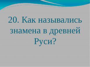 20. Как назывались знамена в древней Руси?