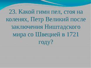 23. Какой гимн пел, стоя на коленях, Петр Великий после заключения Ништадског