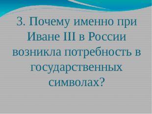 3. Почему именно при Иване III в России возникла потребность в государственны