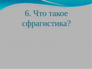 6. Что такое сфрагистика?