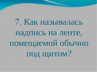 7. Как называлась надпись на ленте, помещаемой обычно под щитом?