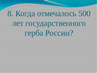 8. Когда отмечалось 500 лет государственного герба России?