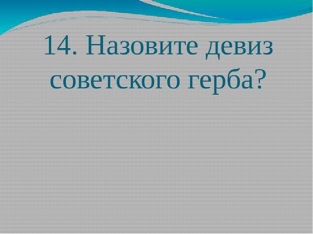 14. Назовите девиз советского герба?