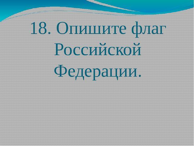 18. Опишите флаг Российской Федерации.