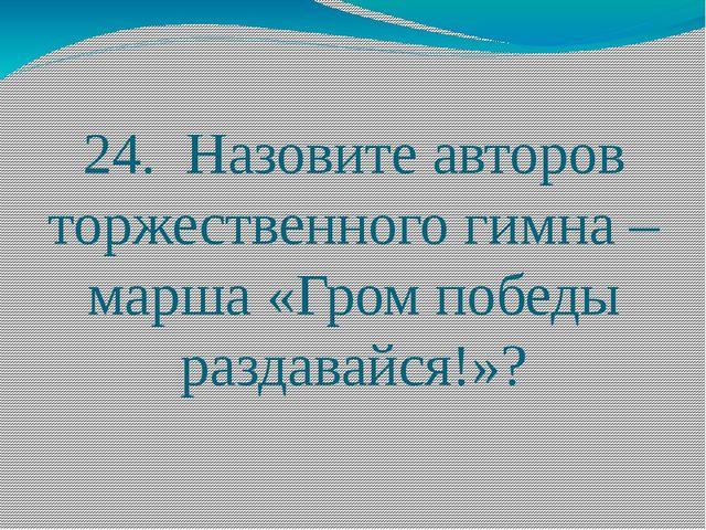 24. Назовите авторов торжественного гимна – марша «Гром победы раздавайся!»?