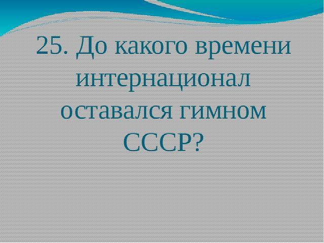 25. До какого времени интернационал оставался гимном СССР?