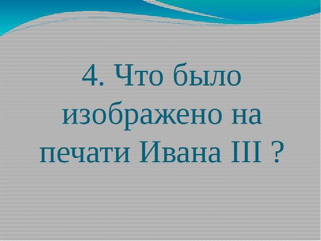 4. Что было изображено на печати Ивана III ?