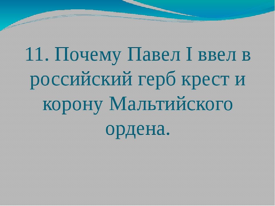11. Почему Павел I ввел в российский герб крест и корону Мальтийского ордена.