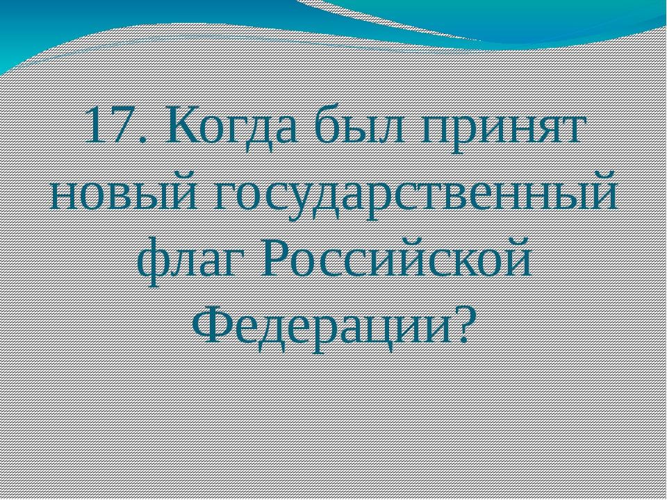 17. Когда был принят новый государственный флаг Российской Федерации?