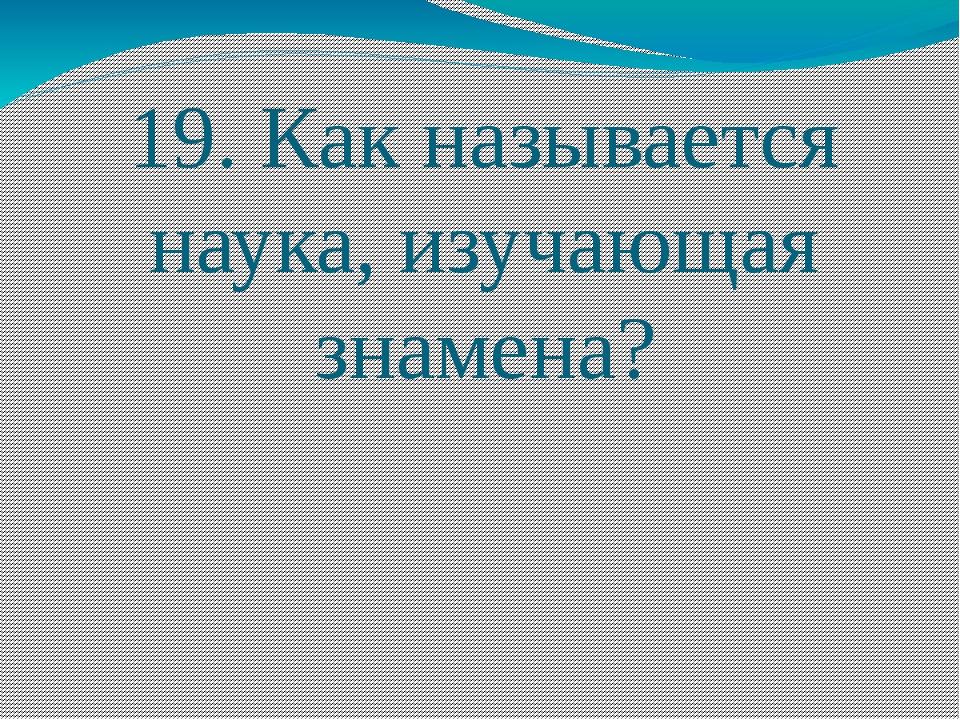 19. Как называется наука, изучающая знамена?