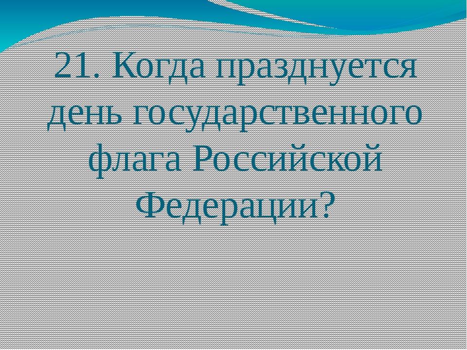 21. Когда празднуется день государственного флага Российской Федерации?