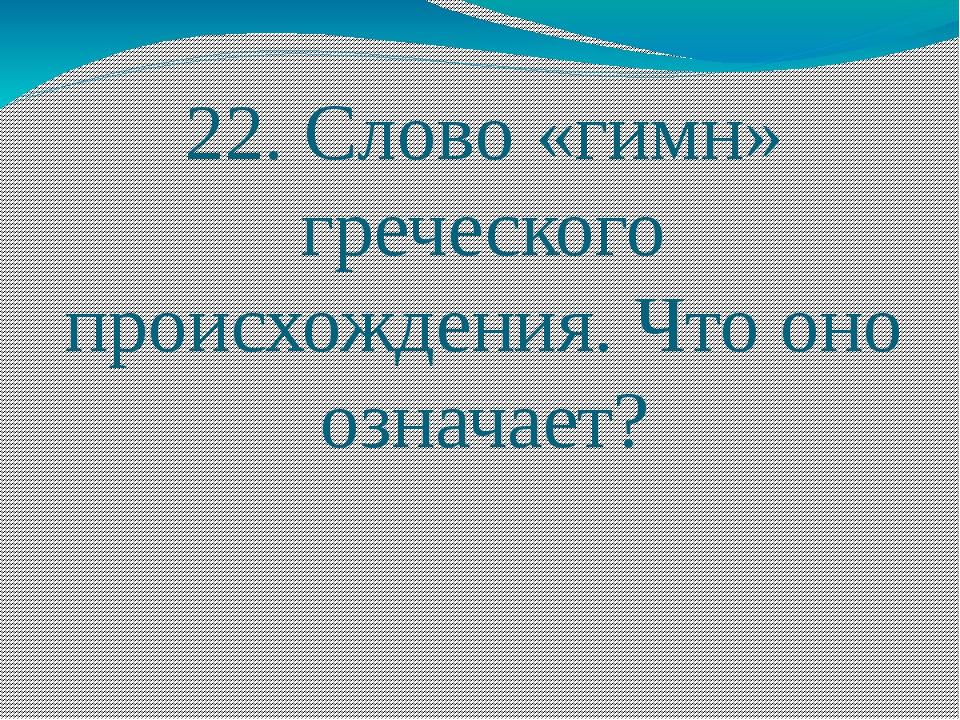 22. Слово «гимн» греческого происхождения. Что оно означает?