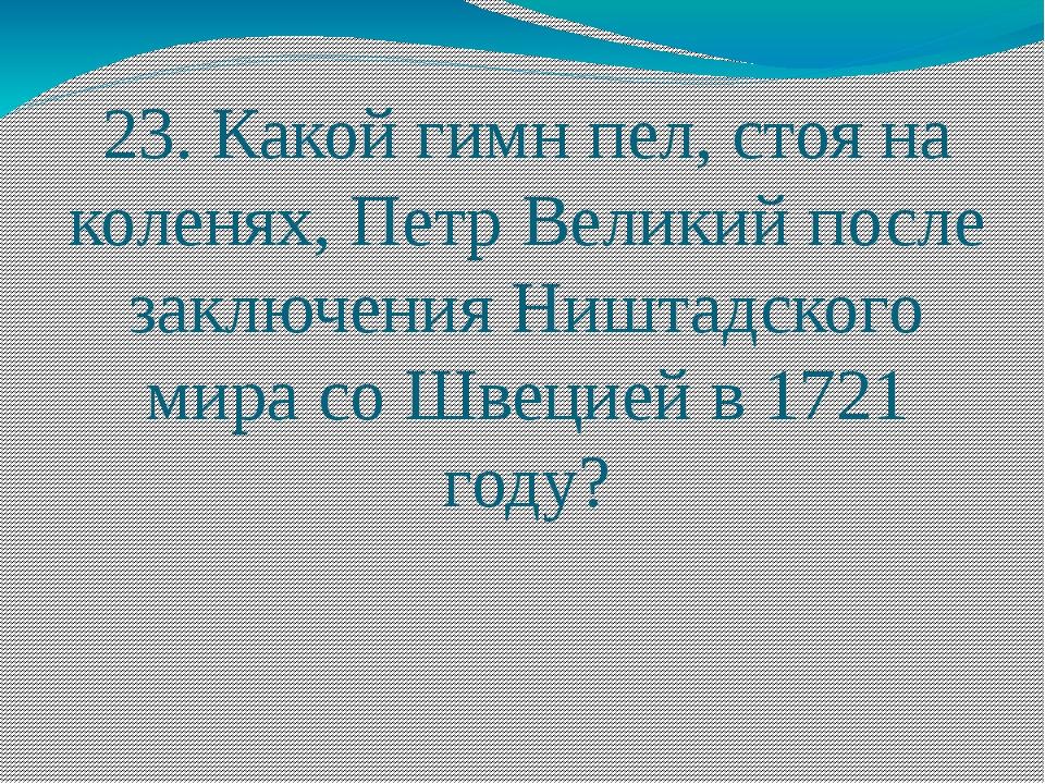23. Какой гимн пел, стоя на коленях, Петр Великий после заключения Ништадског...