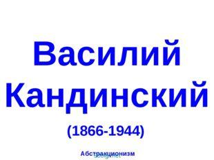 Василий Кандинский (1866-1944) Абстракционизм Василий Кандинский. (1866-1944)