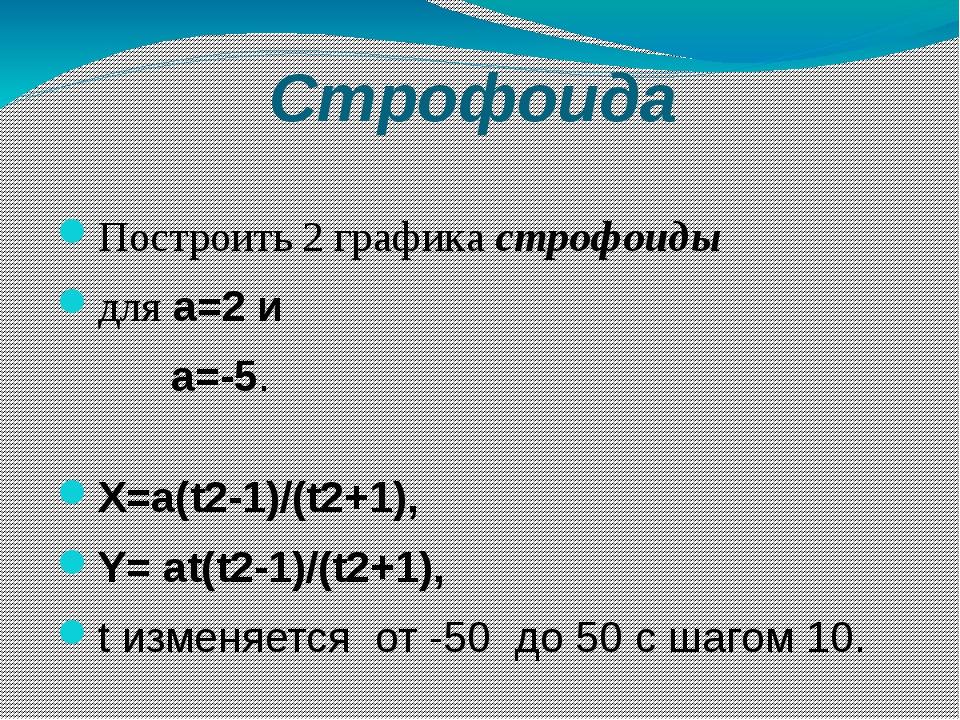 Строфоида Построить 2 графика строфоиды для а=2 и а=-5. Х=a(t2-1)/(t2+1), Y=...