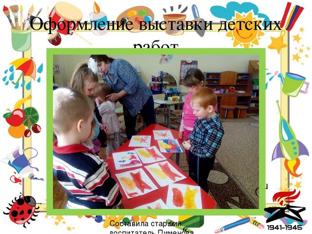 Оформление выставки детских работ Составила старший воспитатель Пименова Т. Н.