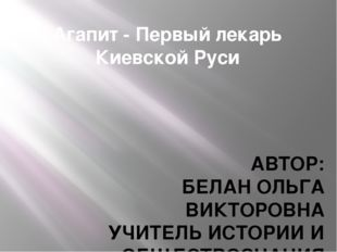 Агапит - Первый лекарь Киевской Руси АВТОР: БЕЛАН ОЛЬГА ВИКТОРОВНА УЧИТЕЛЬ ИС