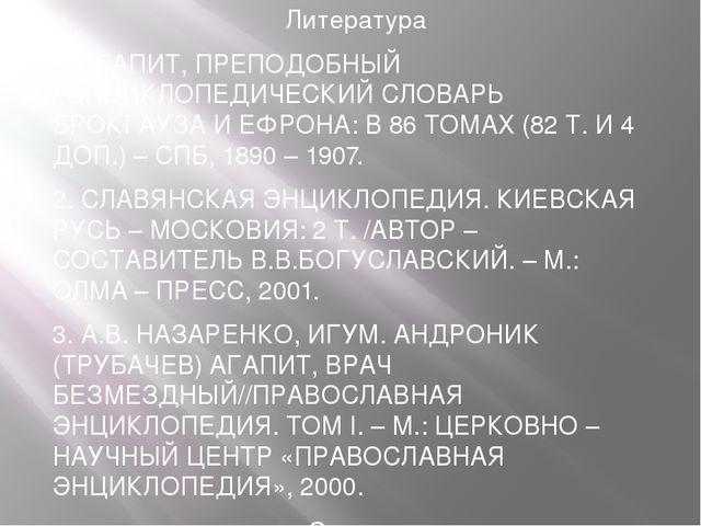 Литература 1. АГАПИТ, ПРЕПОДОБНЫЙ //ЭНЦИКЛОПЕДИЧЕСКИЙ СЛОВАРЬ БРОКГАУЗА И ЕФ...