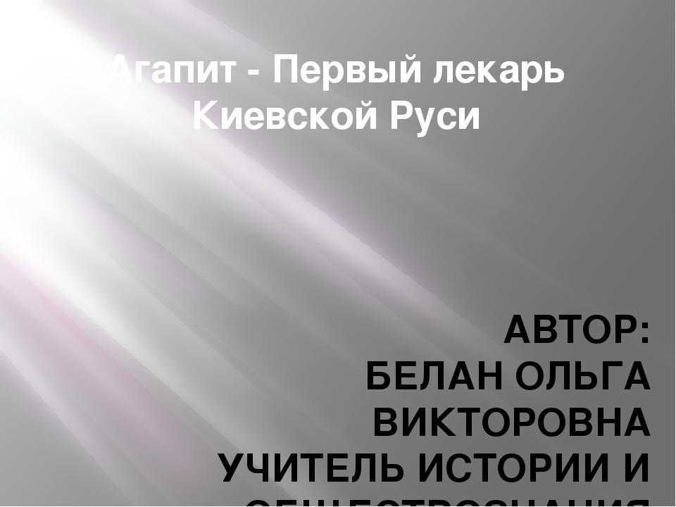 Агапит - Первый лекарь Киевской Руси АВТОР: БЕЛАН ОЛЬГА ВИКТОРОВНА УЧИТЕЛЬ ИС...