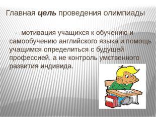 Главная цель проведения олимпиады - мотивация учащихся к обучению и самообуче