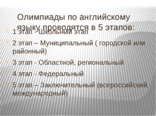 Олимпиады по английскому языку проводятся в 5 этапов: 1 этап - Школьный этап